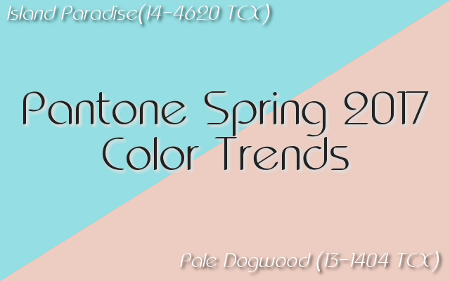 Pantone Spring 2017 color trends: Island Paradise and Pale Dogwood are delicate and arresting.